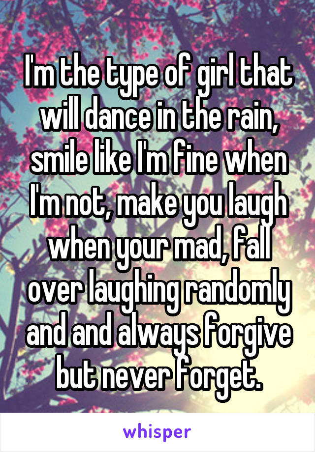 I'm the type of girl that will dance in the rain, smile like I'm fine when I'm not, make you laugh when your mad, fall over laughing randomly and and always forgive but never forget.