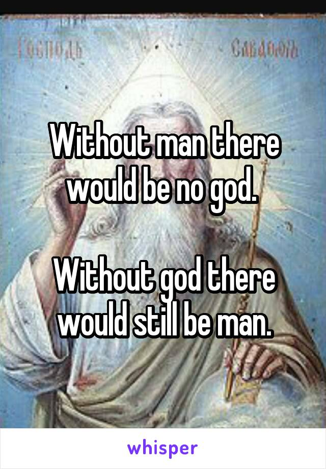 Without man there would be no god.   Without god there would still be man.