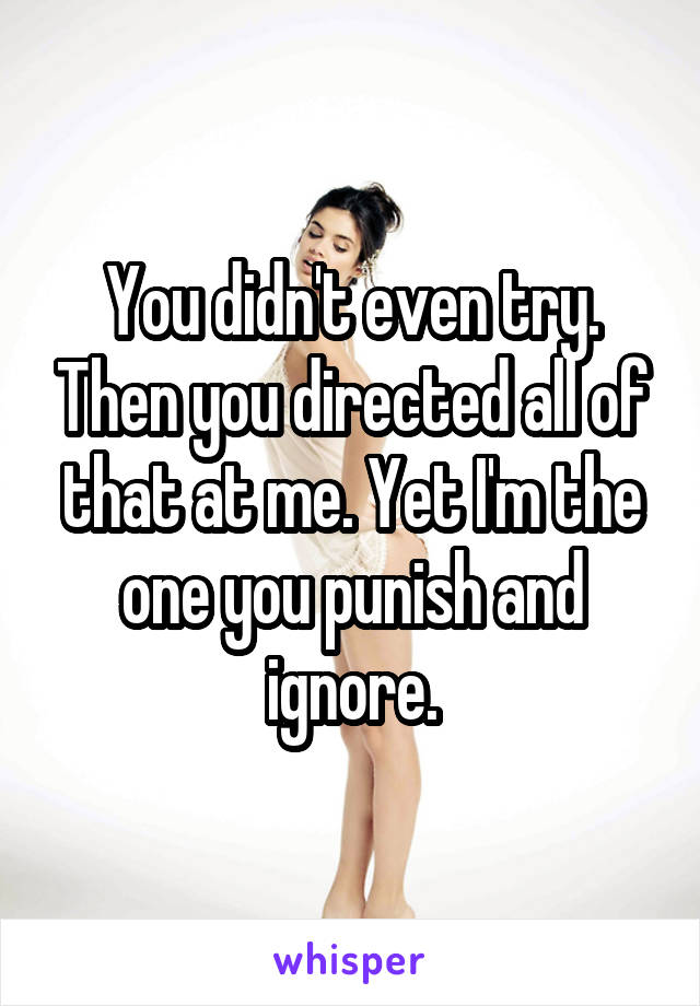 You didn't even try. Then you directed all of that at me. Yet I'm the one you punish and ignore.