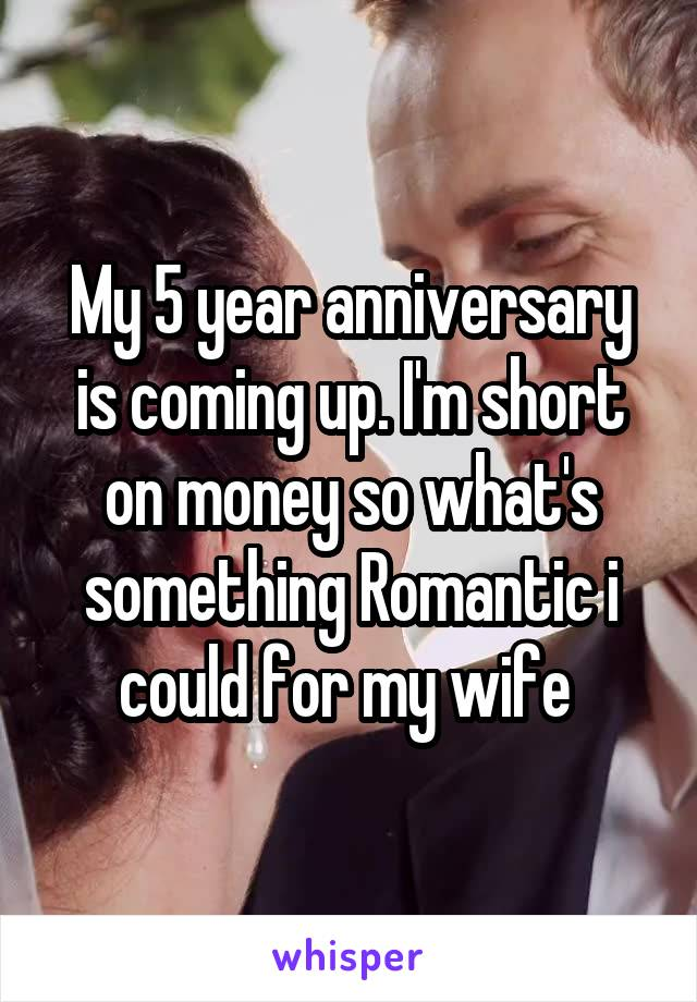 My 5 year anniversary is coming up. I'm short on money so what's something Romantic i could for my wife