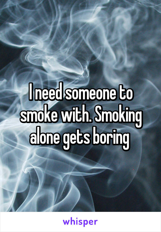 I need someone to smoke with. Smoking alone gets boring