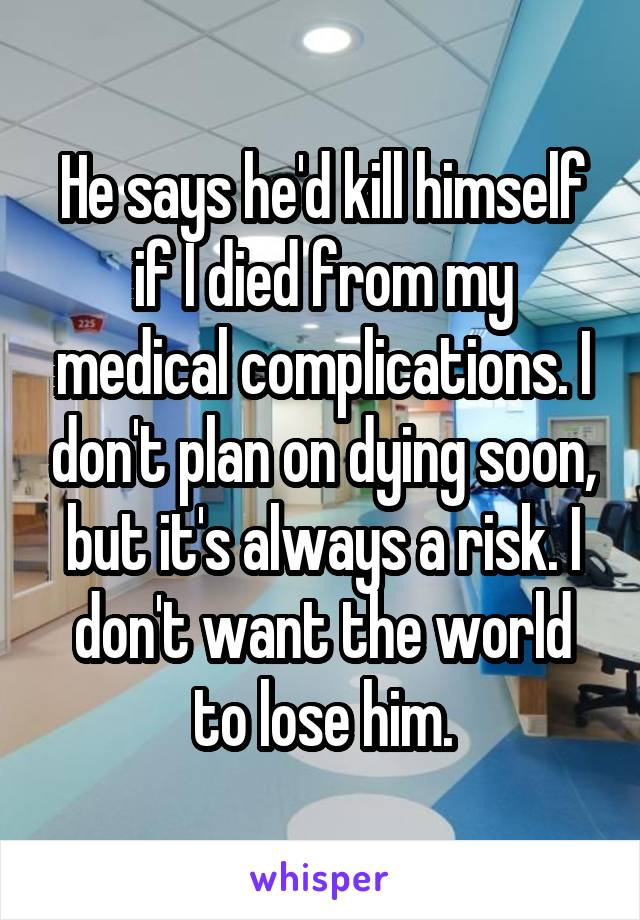 He says he'd kill himself if I died from my medical complications. I don't plan on dying soon, but it's always a risk. I don't want the world to lose him.