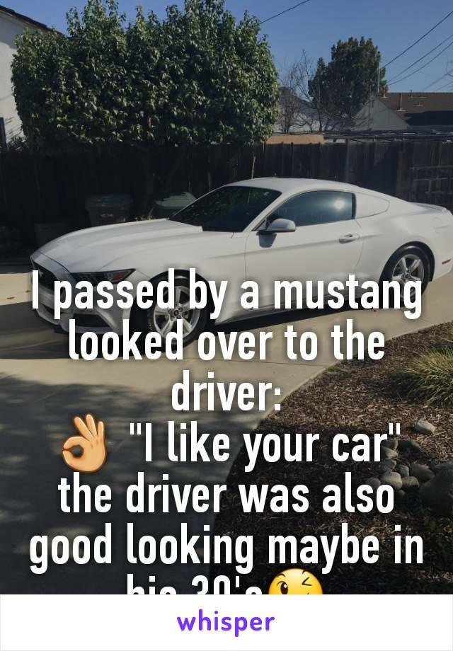 "I passed by a mustang looked over to the driver: 👌 ""I like your car"" the driver was also good looking maybe in his 30's😉"