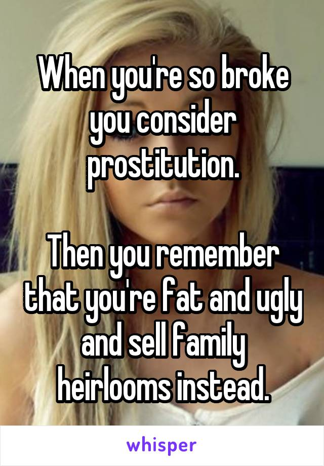 When you're so broke you consider prostitution.  Then you remember that you're fat and ugly and sell family heirlooms instead.