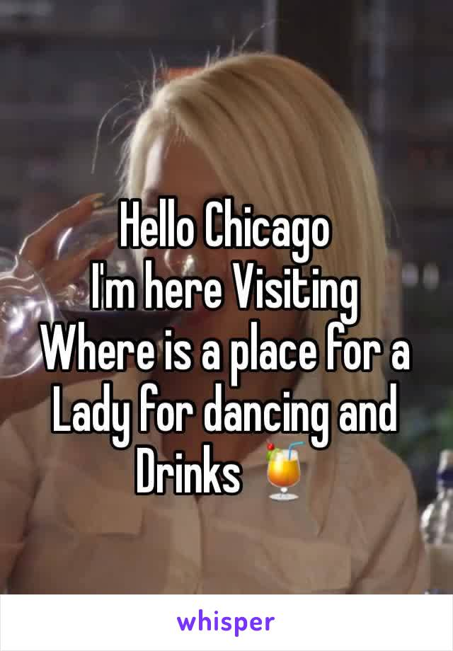 Hello Chicago  I'm here Visiting  Where is a place for a Lady for dancing and Drinks 🍹