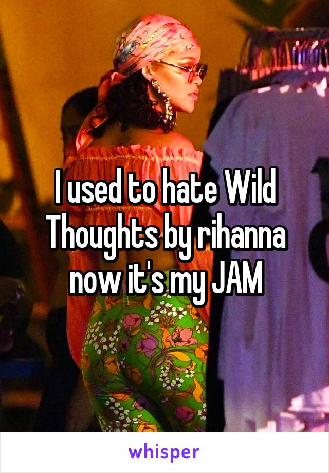 I used to hate Wild Thoughts by rihanna now it's my JAM