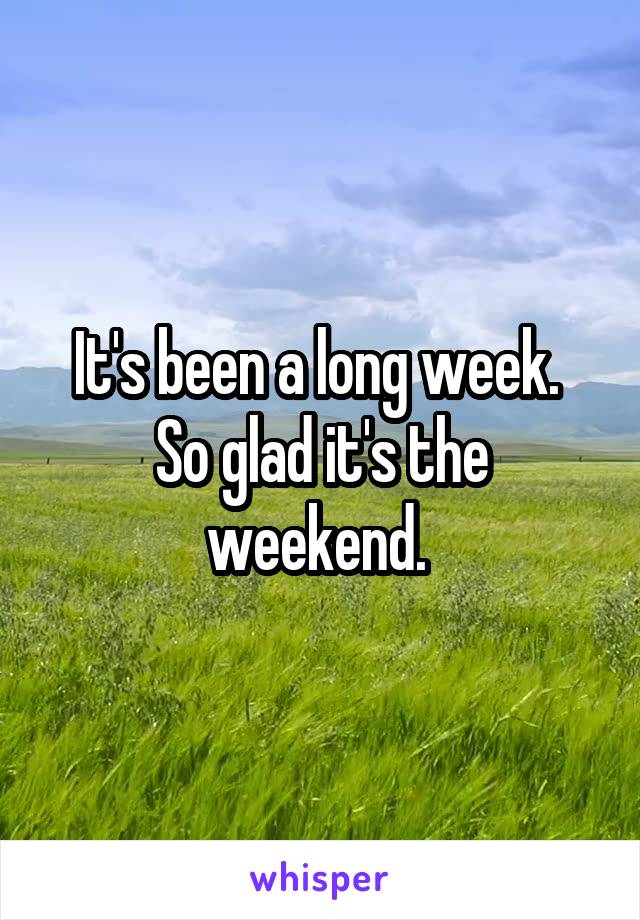 It's been a long week.  So glad it's the weekend.