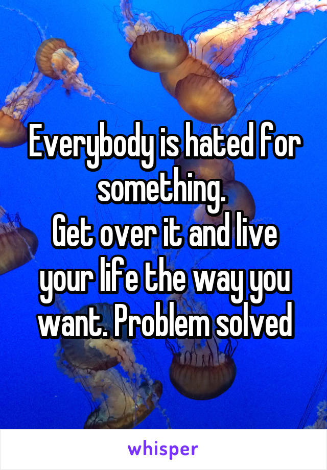 Everybody is hated for something.  Get over it and live your life the way you want. Problem solved