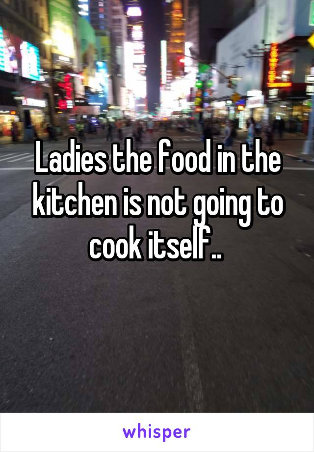 Ladies the food in the kitchen is not going to cook itself..