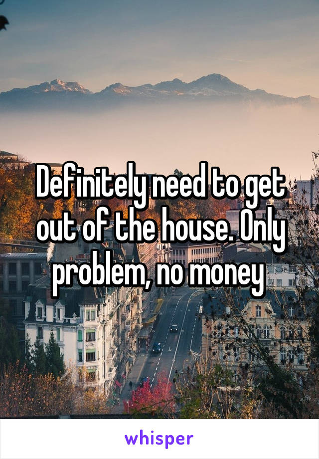 Definitely need to get out of the house. Only problem, no money