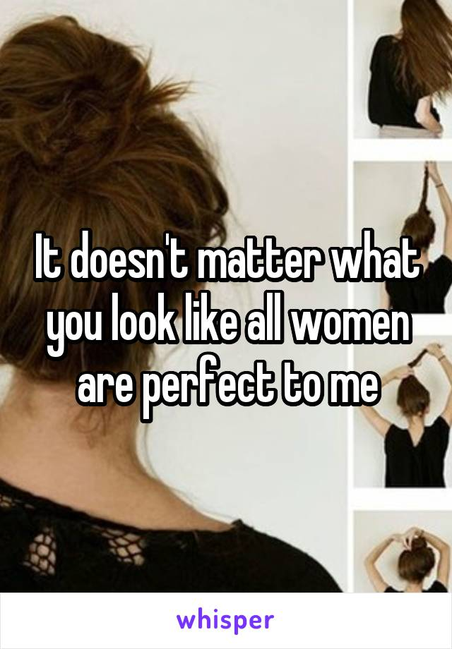 It doesn't matter what you look like all women are perfect to me