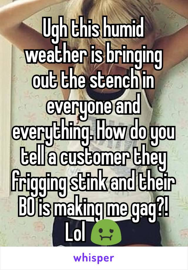 Ugh this humid weather is bringing out the stench in everyone and everything. How do you tell a customer they frigging stink and their BO is making me gag?! Lol 🤢