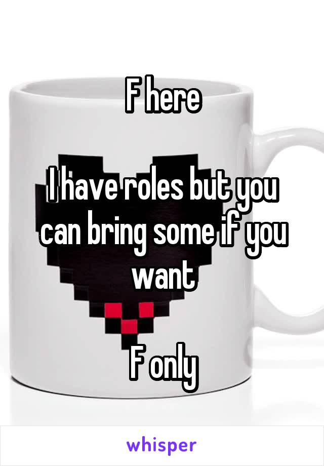 F here  I have roles but you can bring some if you want  F only