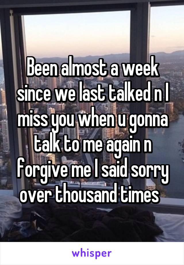 Been almost a week since we last talked n I miss you when u gonna talk to me again n forgive me I said sorry over thousand times