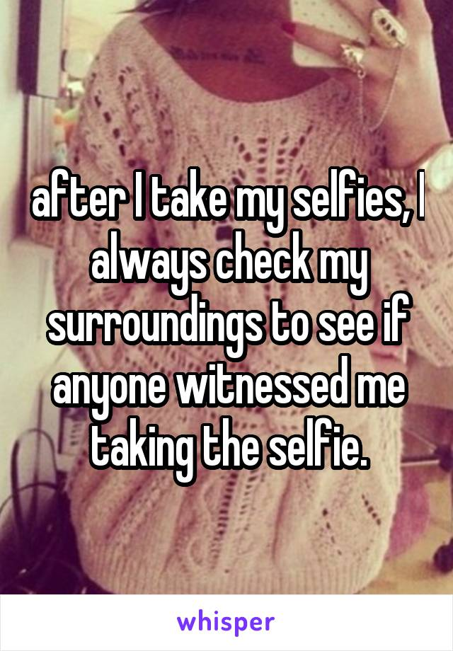 after I take my selfies, I always check my surroundings to see if anyone witnessed me taking the selfie.