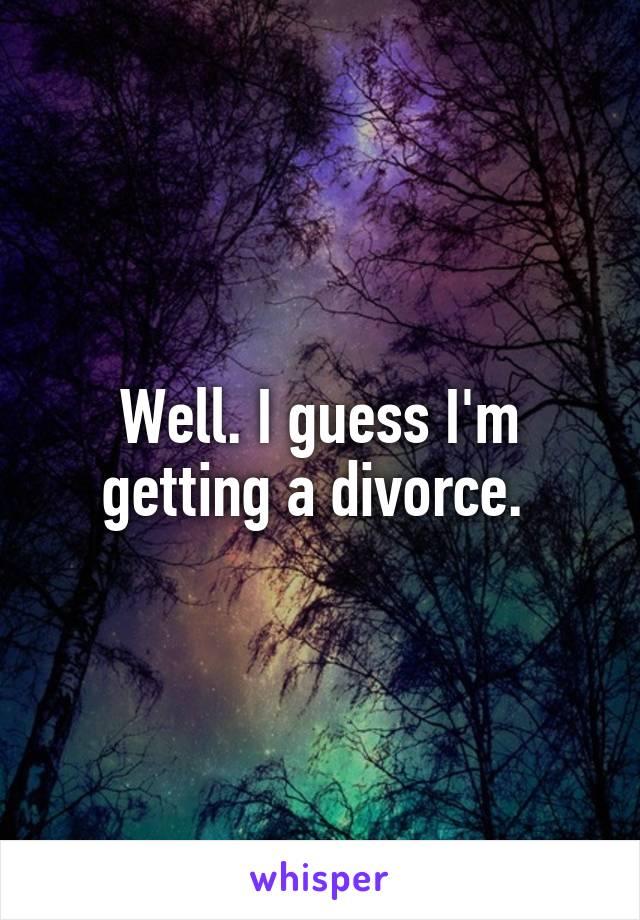 Well. I guess I'm getting a divorce.