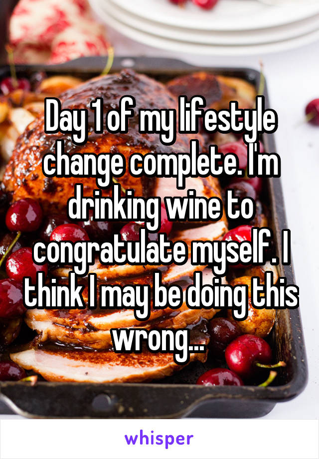 Day 1 of my lifestyle change complete. I'm drinking wine to congratulate myself. I think I may be doing this wrong...