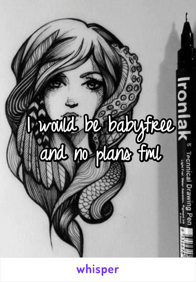 I would be babyfree and no plans fml