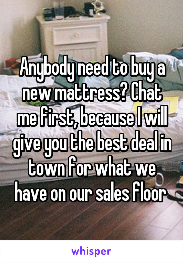 Anybody need to buy a new mattress? Chat me first, because I will give you the best deal in town for what we have on our sales floor