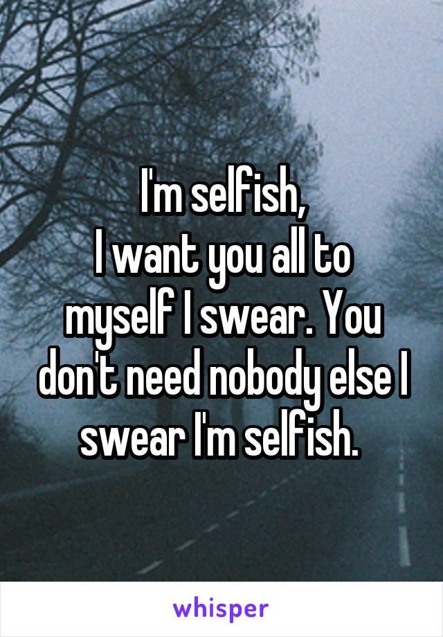 I'm selfish, I want you all to myself I swear. You don't need nobody else I swear I'm selfish.