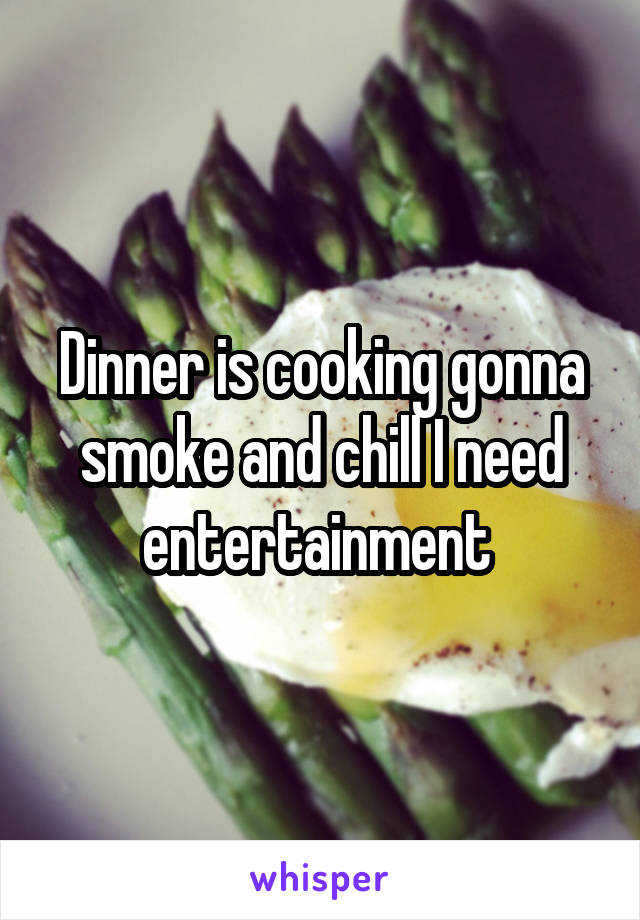Dinner is cooking gonna smoke and chill I need entertainment