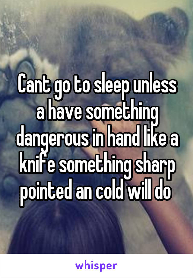 Cant go to sleep unless a have something dangerous in hand like a knife something sharp pointed an cold will do