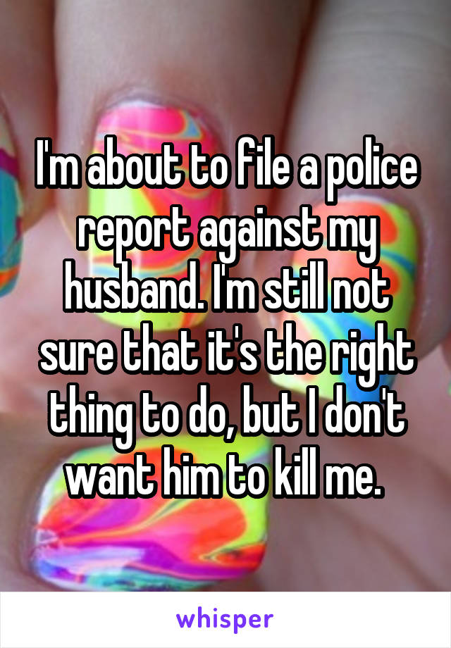 I'm about to file a police report against my husband. I'm still not sure that it's the right thing to do, but I don't want him to kill me.