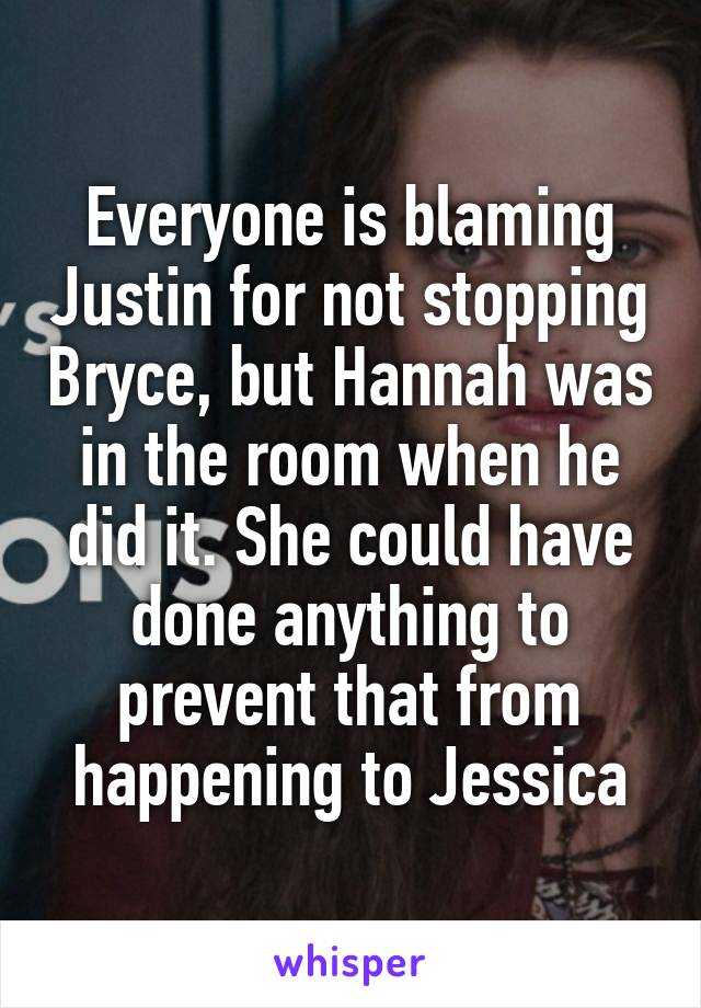 Everyone is blaming Justin for not stopping Bryce, but Hannah was in the room when he did it. She could have done anything to prevent that from happening to Jessica