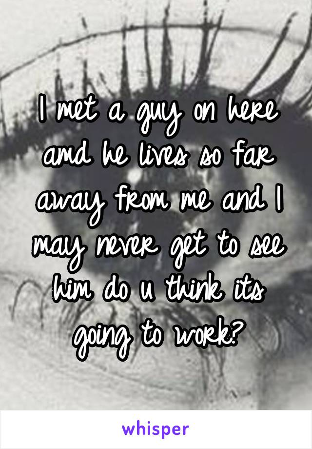 I met a guy on here amd he lives so far away from me and I may never get to see him do u think its going to work?