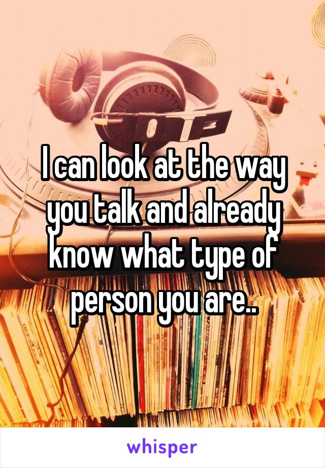 I can look at the way you talk and already know what type of person you are..