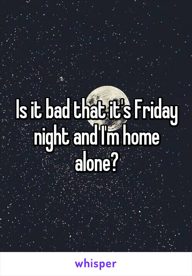 Is it bad that it's Friday night and I'm home alone?