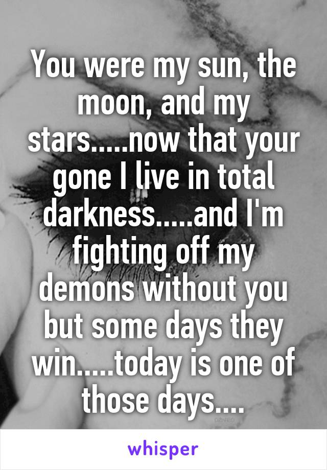 You were my sun, the moon, and my stars.....now that your gone I live in total darkness.....and I'm fighting off my demons without you but some days they win.....today is one of those days....