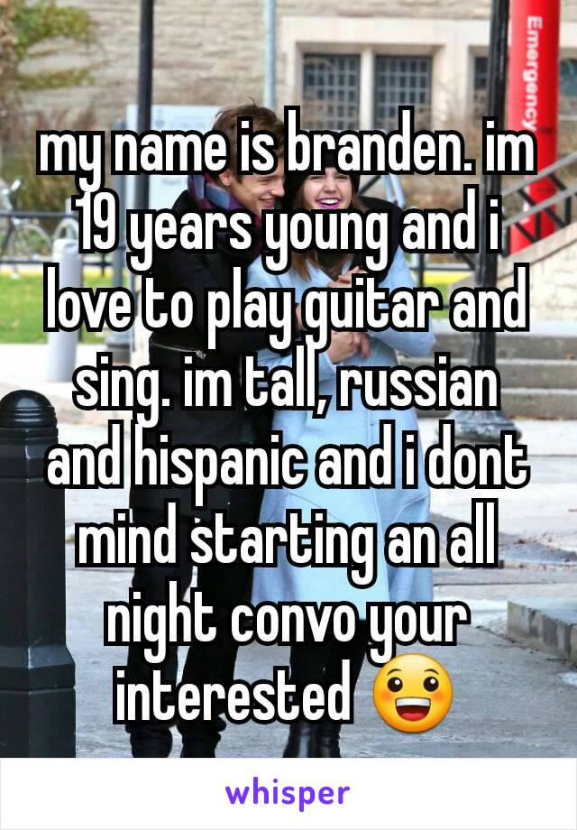 my name is branden. im 19 years young and i love to play guitar and sing. im tall, russian and hispanic and i dont mind starting an all night convo your interested 😀