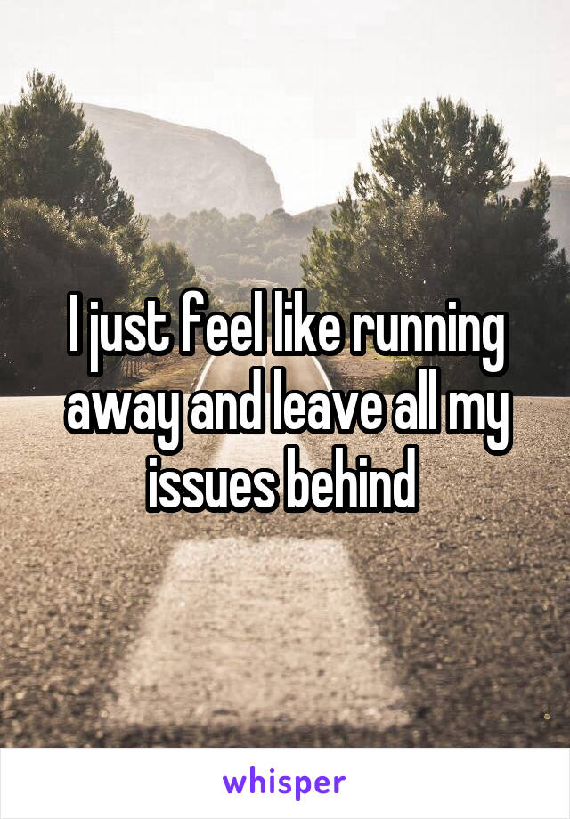 I just feel like running away and leave all my issues behind
