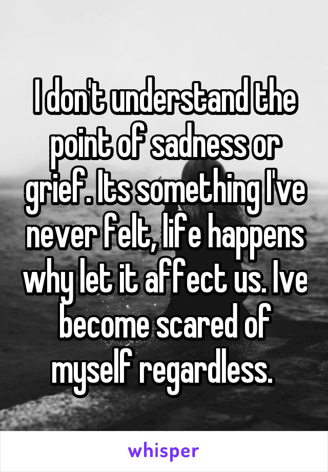 I don't understand the point of sadness or grief. Its something I've never felt, life happens why let it affect us. Ive become scared of myself regardless.