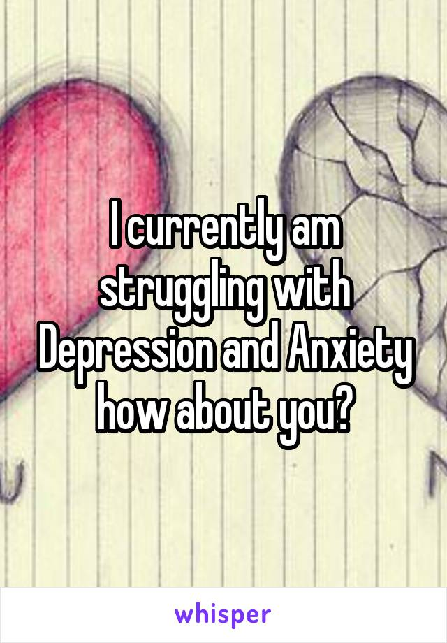 I currently am struggling with Depression and Anxiety how about you?