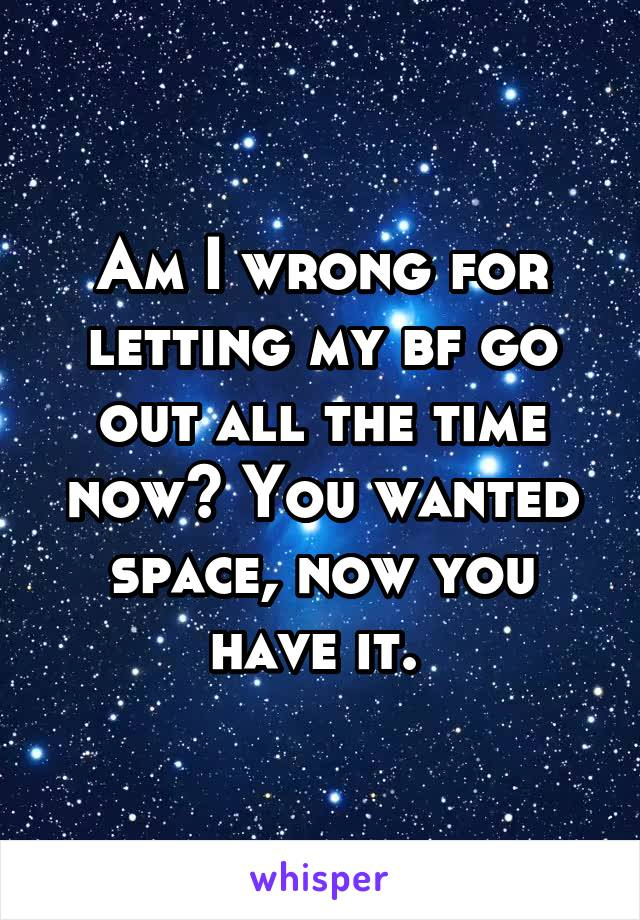 Am I wrong for letting my bf go out all the time now? You wanted space, now you have it.