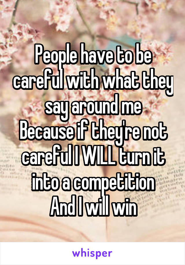 People have to be careful with what they say around me Because if they're not careful I WILL turn it into a competition And I will win