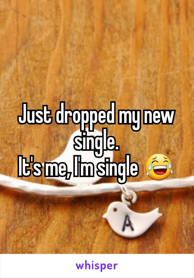 Just dropped my new single. It's me, I'm single 😂