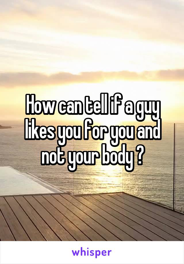 How can tell if a guy likes you for you and not your body ?