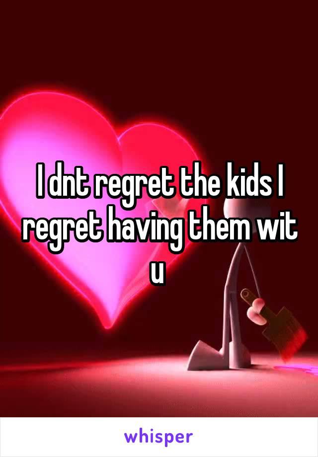 I dnt regret the kids I regret having them wit u