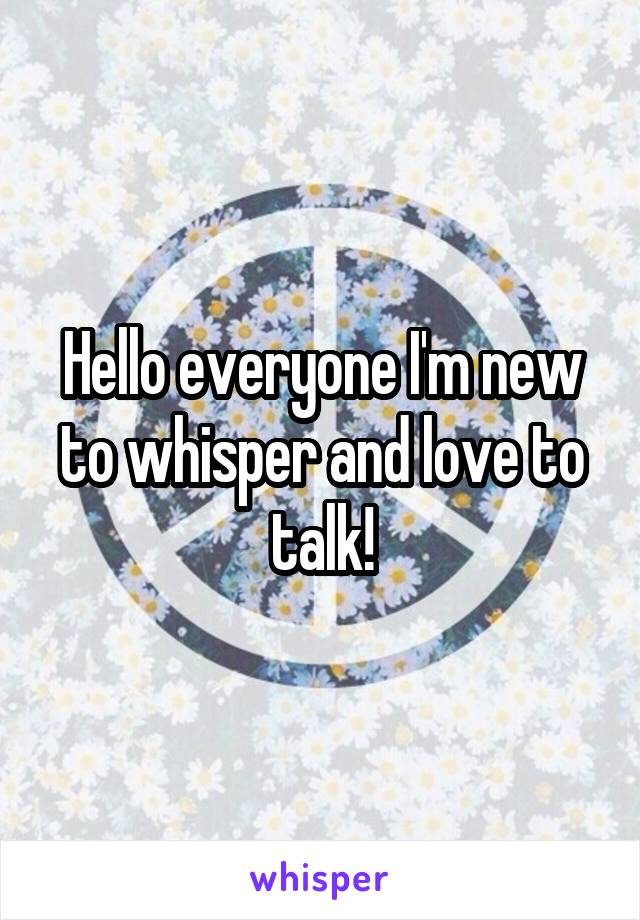 Hello everyone I'm new to whisper and love to talk!