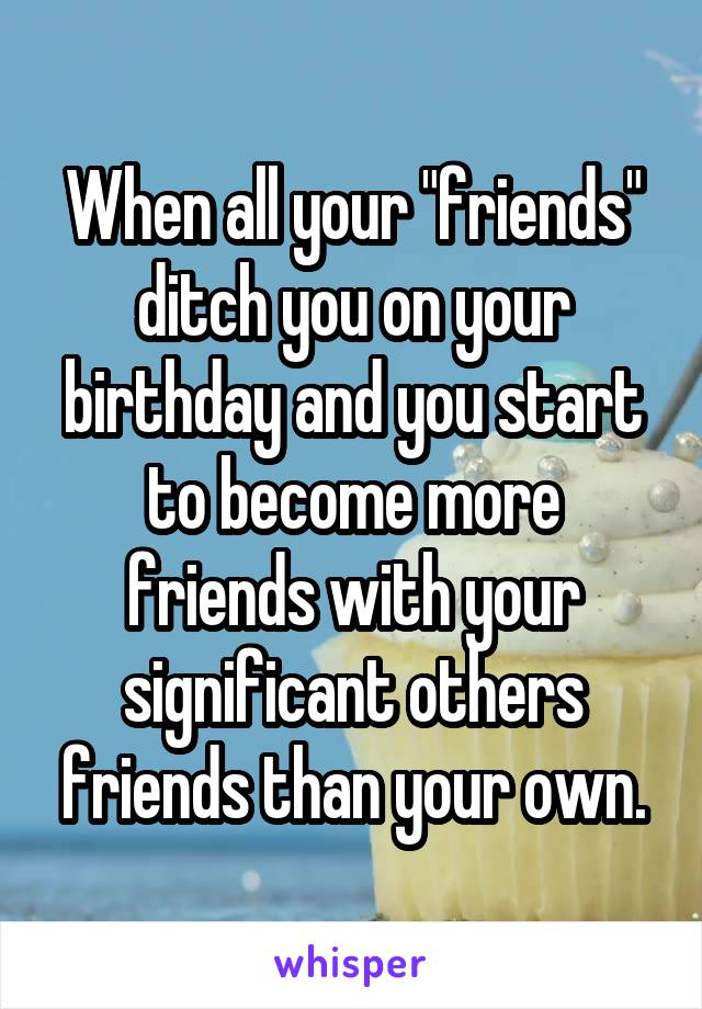 """When all your """"friends"""" ditch you on your birthday and you start to become more friends with your significant others friends than your own."""
