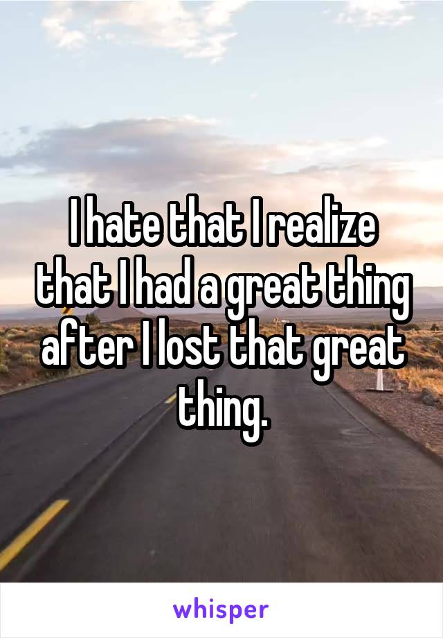 I hate that I realize that I had a great thing after I lost that great thing.