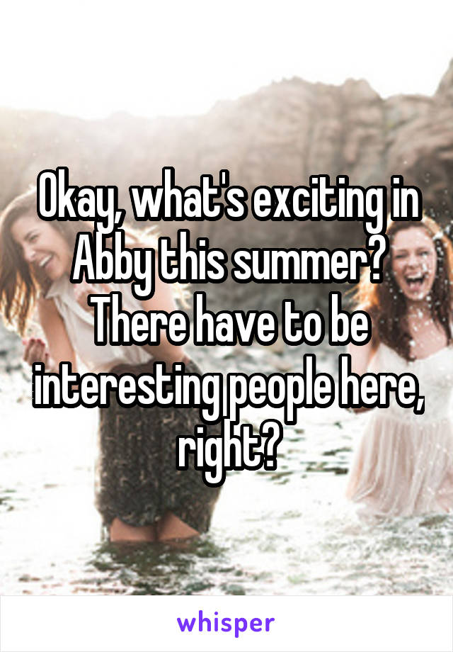 Okay, what's exciting in Abby this summer? There have to be interesting people here, right?