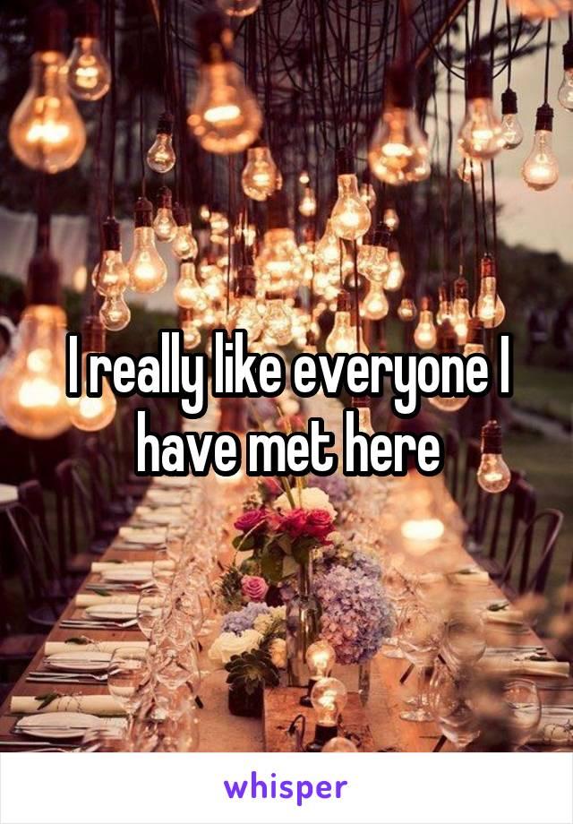 I really like everyone I have met here