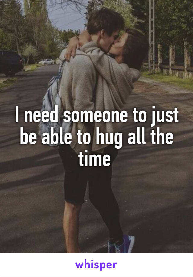 I need someone to just be able to hug all the time