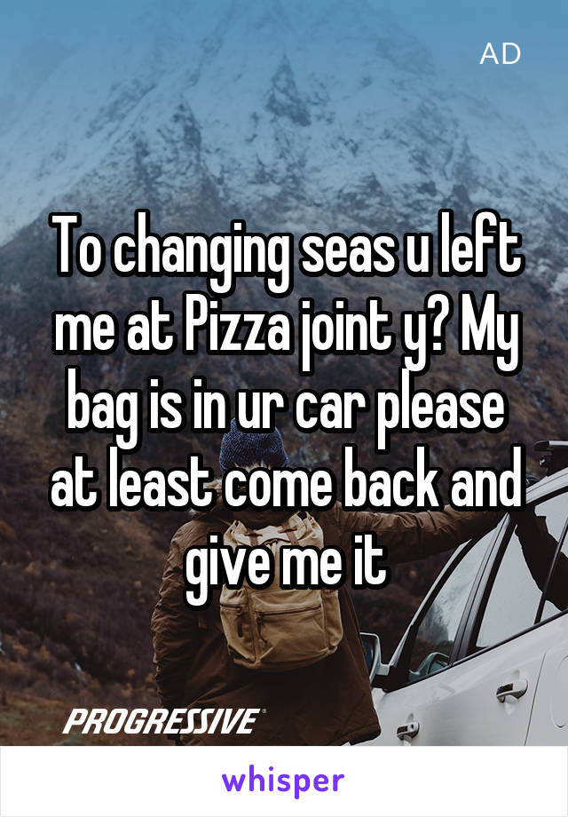 To changing seas u left me at Pizza joint y? My bag is in ur car please at least come back and give me it