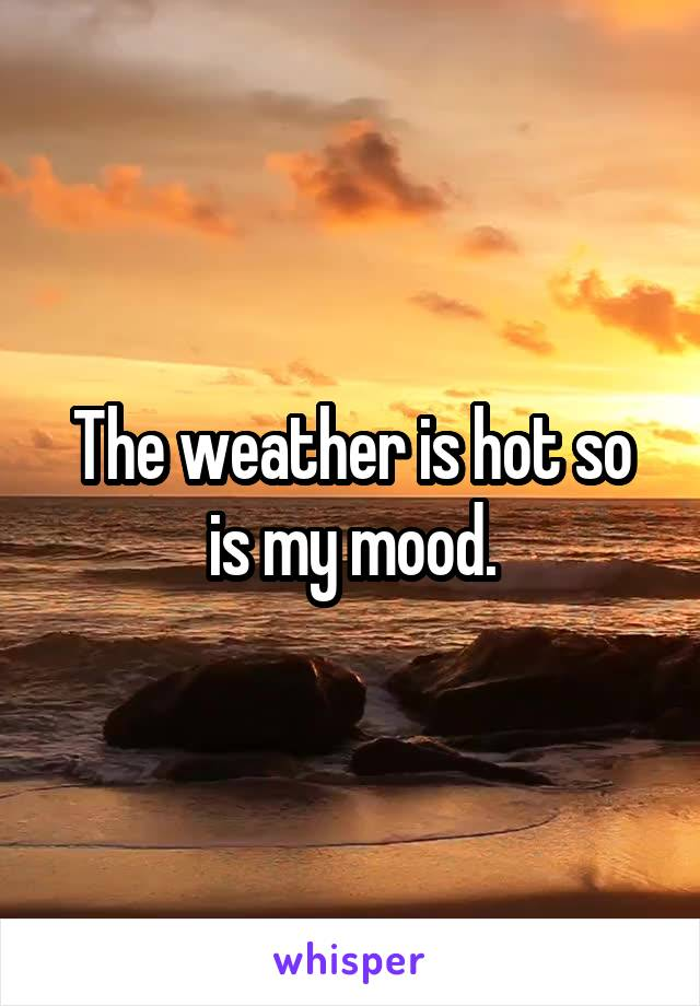 The weather is hot so is my mood.