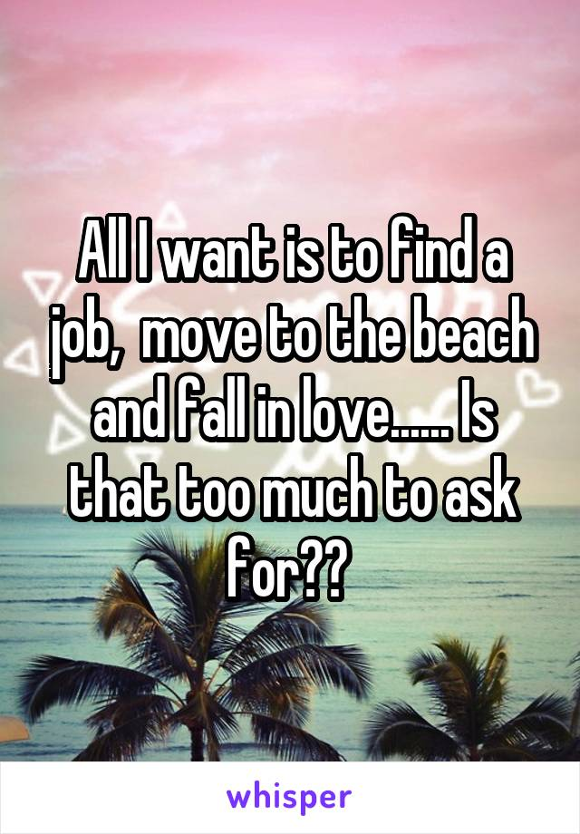 All I want is to find a job,  move to the beach and fall in love...... Is that too much to ask for??